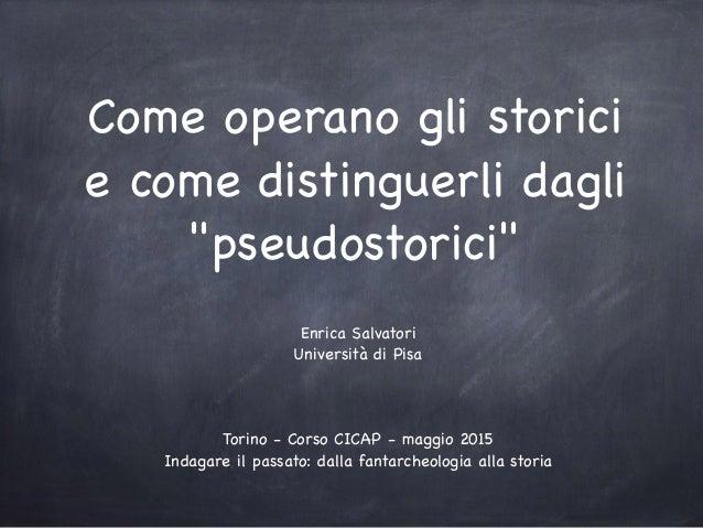 """Come operano gli storici e come distinguerli dagli """"pseudostorici"""" Enrica Salvatori  Università di Pisa  Torino - Corso CI..."""