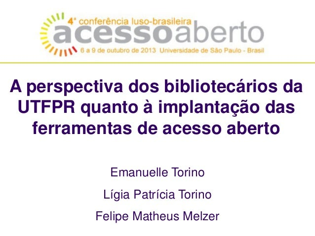 A perspectiva dos bibliotecários da UTFPR quanto à implantação das ferramentas de acesso aberto Emanuelle Torino Lígia Pat...