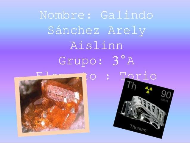 Nombre: Galindo Sánchez Arely Aislinn Grupo: 3°A Elemento : Torio