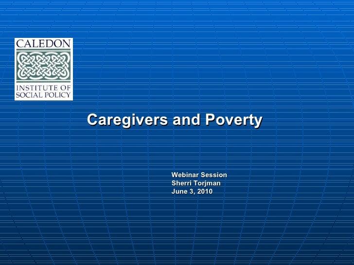 Caregivers and Poverty  <ul><li>Webinar Session </li></ul><ul><li>Sherri Torjman </li></ul><ul><li>June 3, 2010 </li></ul>