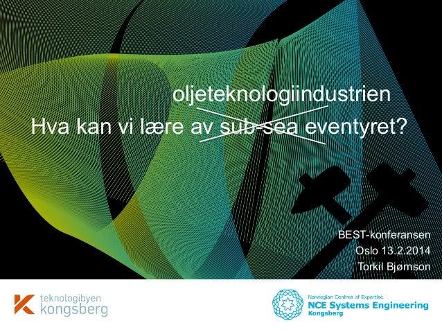 oljeteknologiindustrien Hva kan vi lære av sub-sea eventyret?  BEST-konferansen Oslo 13.2.2014 Torkil Bjørnson Torkil Bjør...