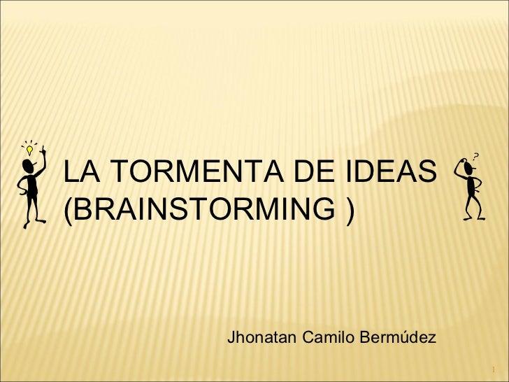 LA TORMENTA DE IDEAS (BRAINSTORMING ) Jhonatan Camilo Bermúdez