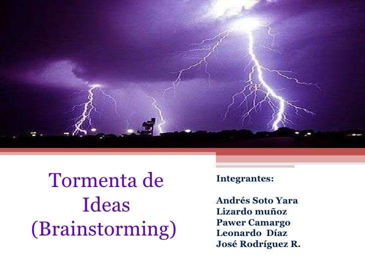 Tormenta de Ideas (Brainstorming)  Integrantes:  Andrés Soto Yara Lizardo muñoz Pawer Camargo Leonardo  Díaz  José Rodrígu...