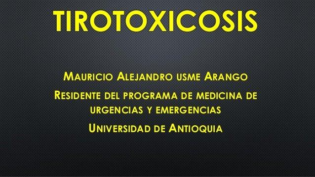 TIROTOXICOSIS MAURICIO ALEJANDRO USME ARANGO RESIDENTE DEL PROGRAMA DE MEDICINA DE URGENCIAS Y EMERGENCIAS UNIVERSIDAD DE ...