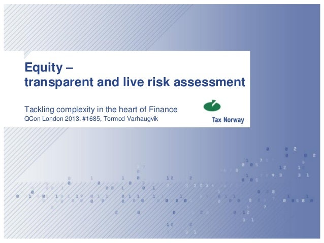 Equity –transparent and live risk assessmentTackling complexity in the heart of FinanceQCon London 2013, #1685, Tormod Var...