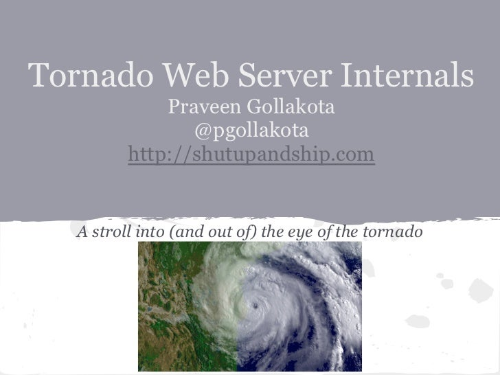 Tornado Web Server Internals              Praveen Gollakota                 @pgollakota          http://shutupandship.com ...