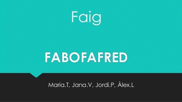 Faig FABOFAFRED Maria.T, Jana.V, Jordi.P, Àlex.L
