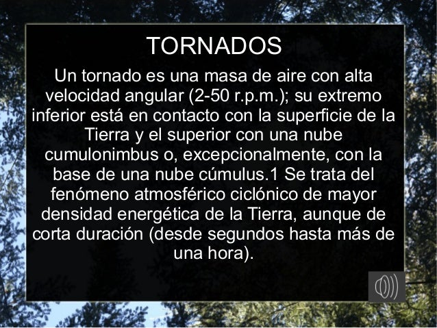 TORNADOS Un tornado es una masa de aire con alta velocidad angular (2-50 r.p.m.); su extremo inferior está en contacto con...