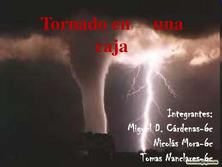 Tornado En Una Caja<br />Tomas N-Miguel D-Nicolás M<br />Tornado en     una caja<br />Integrantes: <br />Miguel D. Cárdena...