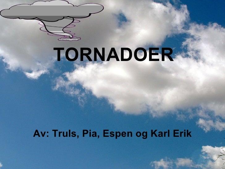 TORNADOER Av: Truls, Pia, Espen og Karl Erik