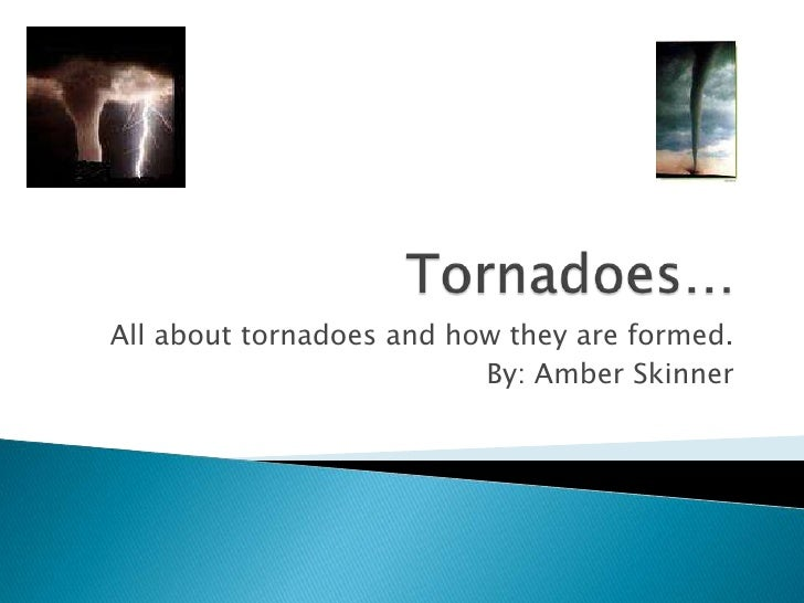Tornadoes…<br />All about tornadoes and how they are formed.<br />By: Amber Skinner<br />