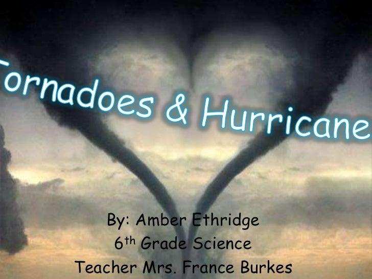 Tornadoes & Hurricanes <br />By: Amber Ethridge<br />6th Grade Science<br />Teacher Mrs. France Burkes<br />