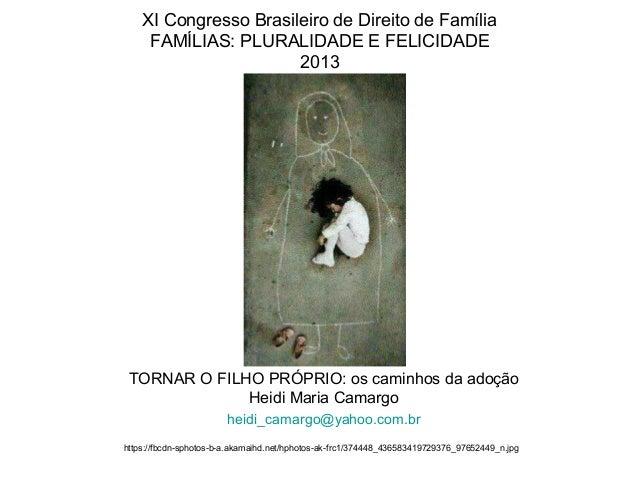 XI Congresso Brasileiro de Direito de Família FAMÍLIAS: PLURALIDADE E FELICIDADE 2013  TORNAR O FILHO PRÓPRIO: os caminhos...
