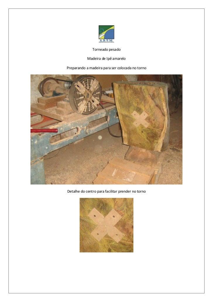 Torneado pesado            Madeira de Ipê amareloPreparando a madeira para ser colocada no tornoDetalhe do centro para fac...