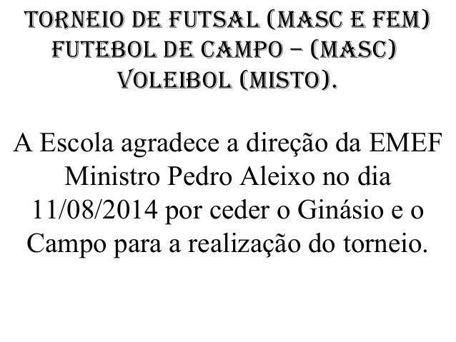 Torneio de FuTsal (Masc e FeM) FuTebol de caMpo – (Masc) Voleibol (MisTo). A Escola agradece a direção da EMEF Ministro Pe...