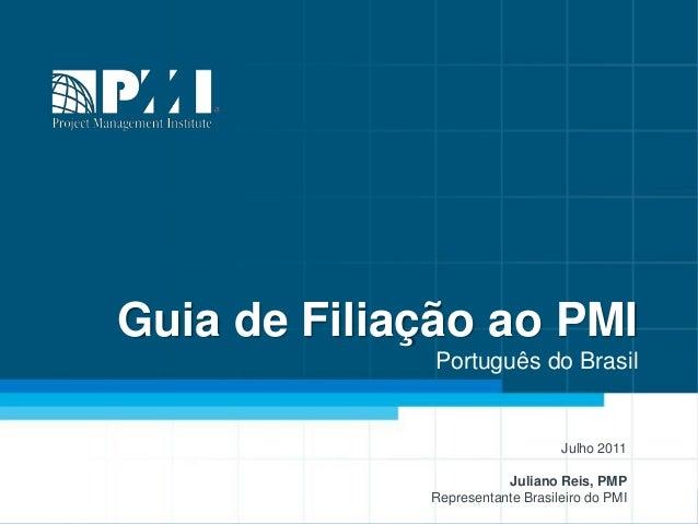Guia de Filiação ao PMI Português do Brasil Julho 2011 Juliano Reis, PMP Representante Brasileiro do PMI