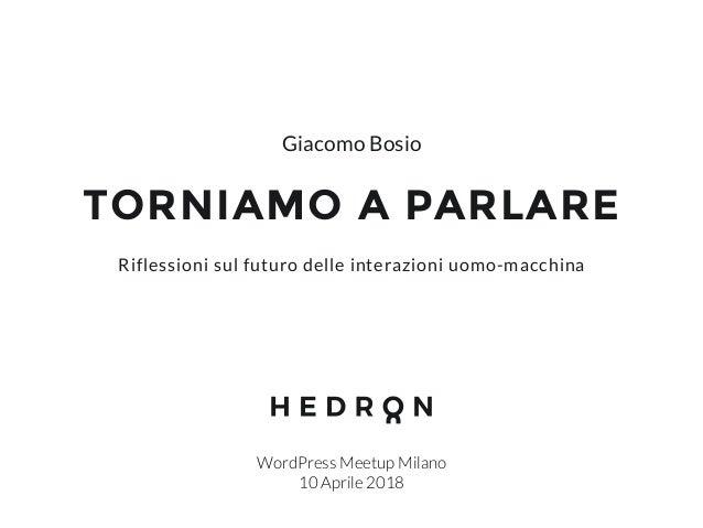 TORNIAMO A PARLARE WordPress Meetup Milano 10 Aprile 2018 Riflessioni sul futuro delle interazioni uomo-macchina Giacomo B...