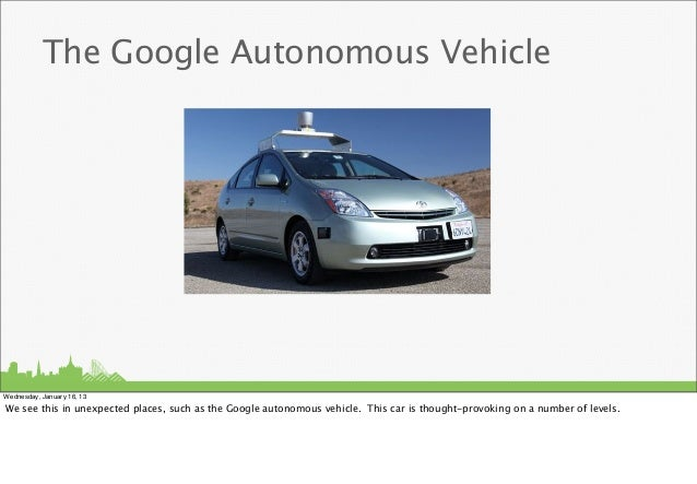 The Google Autonomous VehicleWednesday, January 16, 13We see this in unexpected places, such as the Google autonomous vehi...
