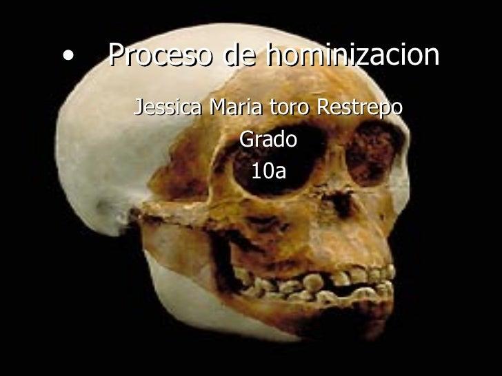 <ul><li>Proceso de hominizacion </li></ul>Jessica Maria toro Restrepo Grado 10a