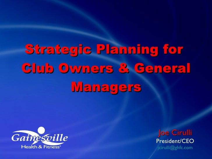 <ul><li>Strategic Planning for  </li></ul><ul><li>Club Owners & General Managers </li></ul>Joe Cirulli President/CEO [emai...