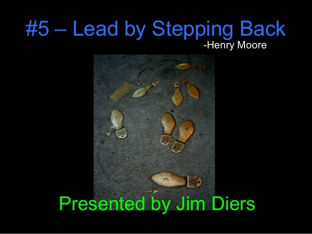 #5 – Lead by Stepping Back -Henry Moore Presented by Jim Diers