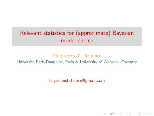 Relevant statistics for (approximate) Bayesian model choice Christian P. Robert Universit´ Paris-Dauphine, Paris & Univers...