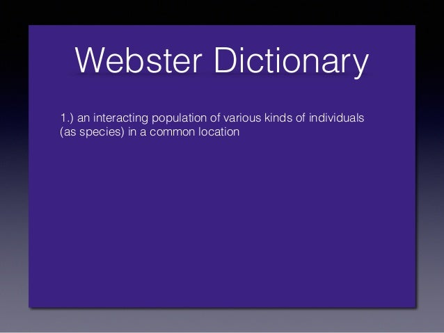 Webster Dictionary 1.) an interacting population of various kinds of individuals (as species) in a common location 2.) a g...