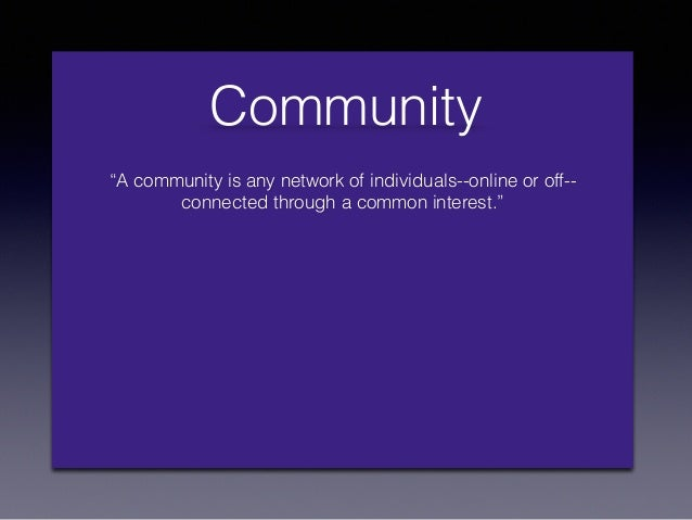 """""""A community is any network of individuals--online or off-- connected through a common interest."""" Community"""