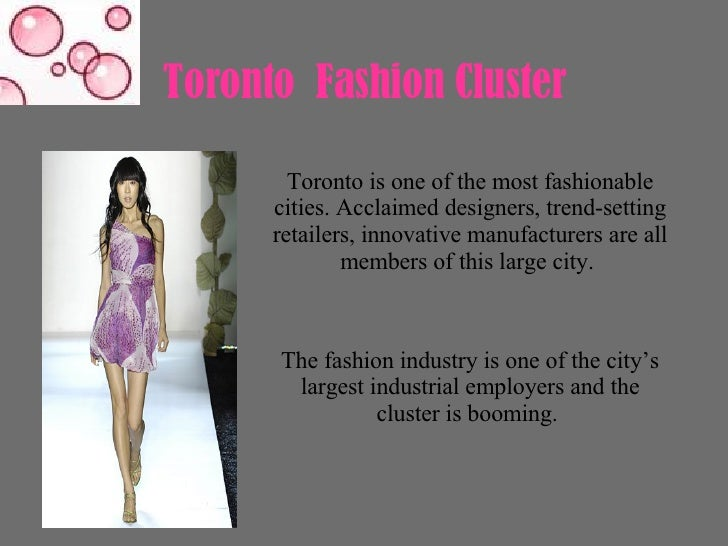 Toronto  Fashion Cluster  Toronto is one of the most fashionable cities. Acclaimed designers, trend-setting retailers, inn...