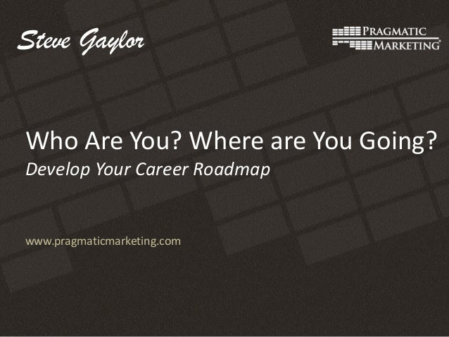 www.pragmaticmarketing.com Who Are You? Where are You Going? Develop Your Career Roadmap Steve Gaylor