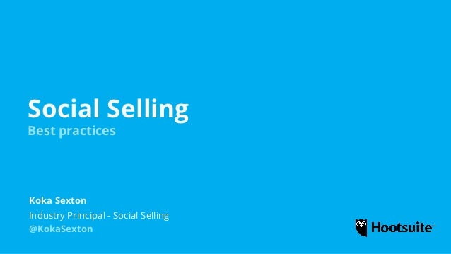 Social Selling Best practices Industry Principal - Social Selling Koka Sexton @KokaSexton