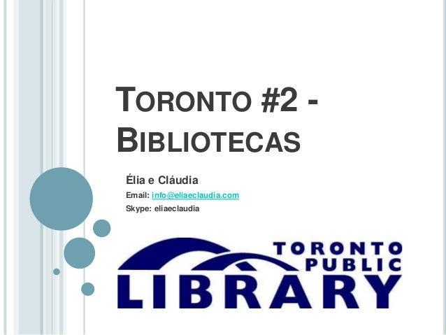 TORONTO #2 -  BIBLIOTECAS  Élia e Cláudia  Email: info@eliaeclaudia.com  Skype: eliaeclaudia