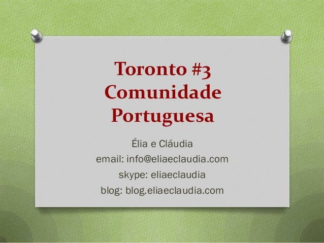 Toronto #3 Comunidade Portuguesa Élia e Cláudia email: info@eliaeclaudia.com skype: eliaeclaudia blog: blog.eliaeclaudia.c...