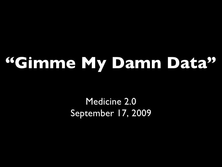 """ Gimme My Damn Data"" Medicine 2.0 September 17, 2009"