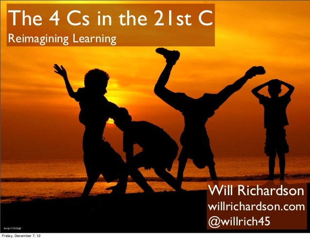 The 4 Cs in the 21st C    Reimagining Learning                           Will Richardson                           willric...