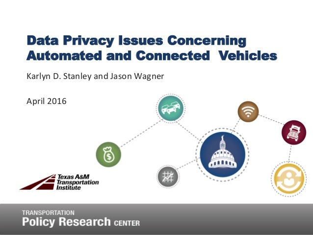 Data Privacy Issues Concerning Automated and Connected Vehicles Karlyn D. Stanley and Jason Wagner April 2016