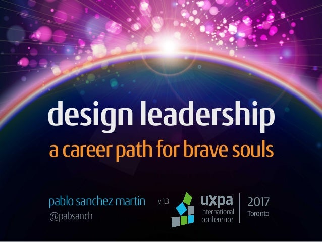 design leadership acareerpathforbravesouls pablosanchezmartin international conference 2017 Toronto@pabsanch v1.3