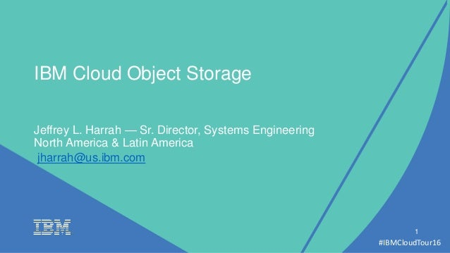#IBMCloudTour16 1 IBM Cloud Object Storage Jeffrey L. Harrah — Sr. Director, Systems Engineering North America & Latin Ame...