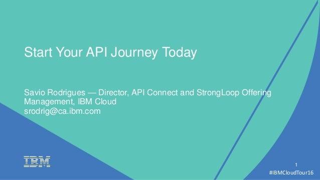 #IBMCloudTour16 Savio Rodrigues — Director, API Connect and StrongLoop Offering Management, IBM Cloud 1 Start Your API Jou...