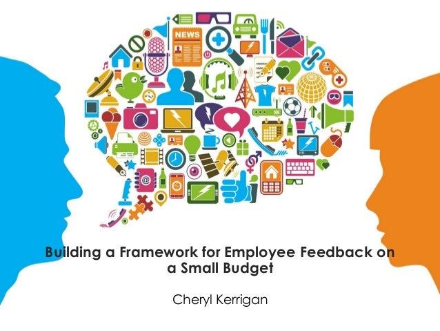 Building a Framework for Employee Feedback on a Small Budget Cheryl Kerrigan