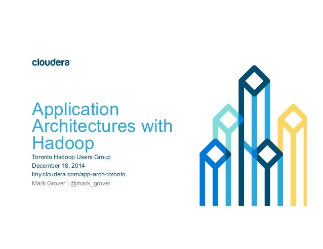 Application Architectures with Hadoop Toronto Hadoop Users Group December 18, 2014 tiny.cloudera.com/app-arch-toronto Mark...