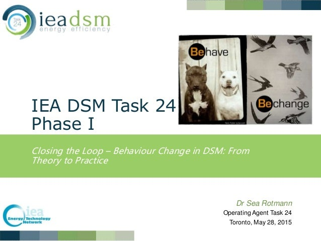 IEA DSM Task 24 Phase I Closing the Loop – Behaviour Change in DSM: From Theory to Practice Dr Sea Rotmann Operating Agent...