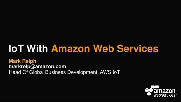 IoT With Amazon Web Services Mark Relph markrelp@amazon.com Head Of Global Business Development, AWS IoT