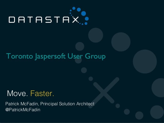 Toronto Jaspersoft User Group Move. Faster.Patrick McFadin, Principal Solution Architect@PatrickMcFadin©2012 DataStax     ...