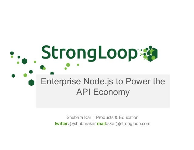 Enterprise Node.js to Power the API Economy Shubhra Kar | Products & Education twitter:@shubhrakar mail:skar@strongloop.com