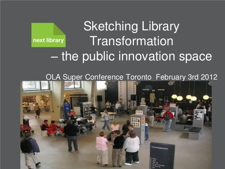 Sketching Library        Transformation – the public innovation spaceOLA Super Conference Toronto February 3rd 2012       ...