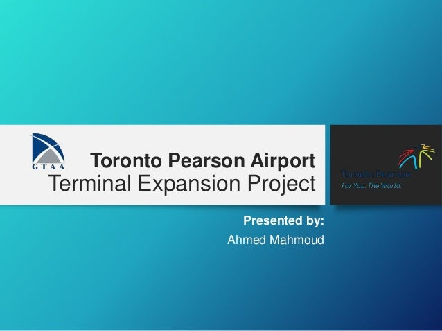 Toronto Pearson Airport Terminal Expansion Project Presented by: Ahmed Mahmoud