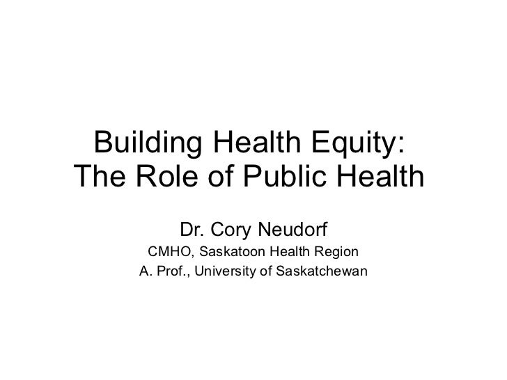 Building Health Equity:  The Role of Public Health  Dr. Cory Neudorf CMHO, Saskatoon Health Region A. Prof., University of...