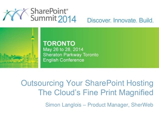 Outsourcing Your SharePoint Hosting The Cloud's Fine Print Magnified Simon Langlois – Product Manager, SherWeb