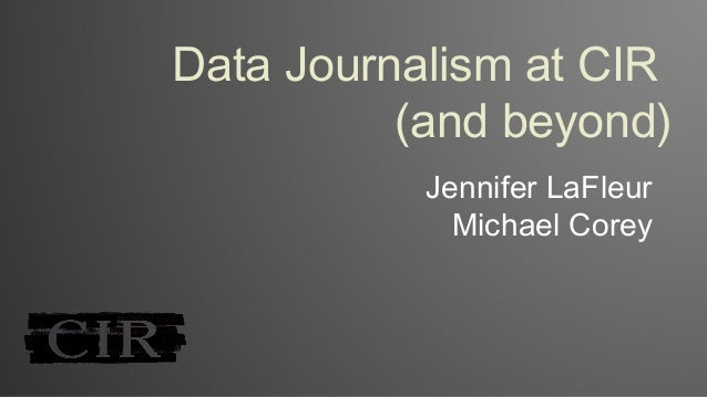 Data Journalism at CIR (and beyond) Jennifer LaFleur Michael Corey